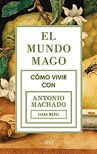 El mundo mago: Cómo vivir con Antonio Machado par Elena Medel