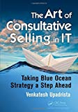 The Art of Consultative Selling in IT: Taking Blue Ocean Strategy a Step Ahead by Venkatesh Upadrista (2015-01-27)