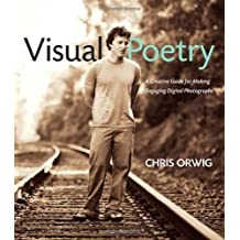 Visual Poetry: A Creative Guide for Making Engaging Digital Photographs (Voices That Matter) by Chris Orwig (2009-08-21)