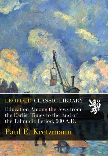 Education Among the Jews from the Earlist Times to the End of the Talmudic Period, 500 A.D.