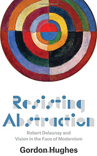 Resisting Abstraction: Robert Delaunay and Vision in the Face of Modernism por Gordon Hughes