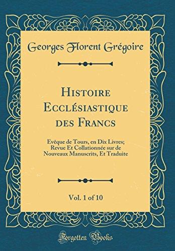 Histoire Eccl'siastique Des Francs, Vol. 1 of 10: V'Que de Tours, En Dix Livres; Revue Et Collationn'e Sur de Nouveaux Manuscrits, Et Traduite (Classic Reprint)