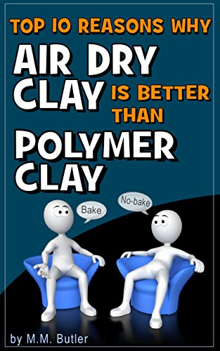 Top 10 Reasons Why AIr Dry Clay is Better Than Polymer Clay: Why you should give no-bake clay a try! (English Edition) -