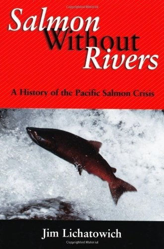 Salmon Without Rivers: A History Of The Pacific Salmon Crisis 1st by Lichatowich, James A. (2001) Paperback
