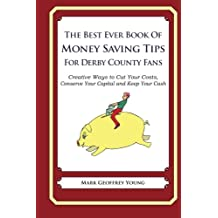 The Best Ever Book of Money Saving Tips For Derby County Fans: Creative Ways to Cut Your Costs, Conserve Your Capital And Keep Your Cash