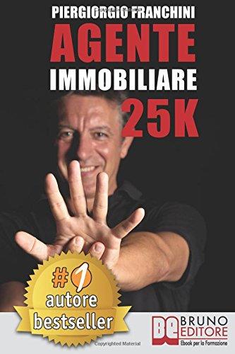 Agente Immobiliare 25K: Segreti e tecniche per diventare un venditore di successo e generare 25.000 € al mese acquisendo e vendendo case