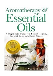 Aromatherapy And Essential Oils: A Beginners Guide To Better Health, Weight Loss, And Less Stress (Stress Busters,Stress Solutions, Aromatherapy Kindle Books, Stress Management Advice) (Volume 1) by Vincent Miles (2014-04-08)