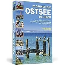 111 Gründe, die Ostsee zu lieben: Eine Liebeserklärung an die Küste des Bernsteins, Störtebekers und der Strandkörbe