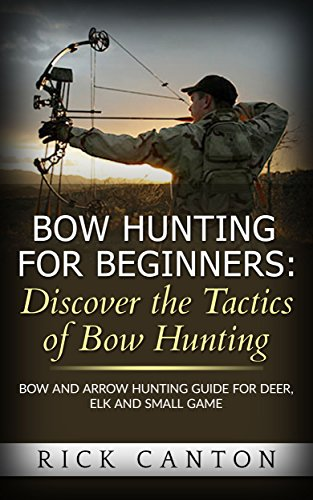 Bow Hunting for Beginners: Discover the Tactics of Bowhunting: Bow and Arrow Hunting Guide for Deer, Elk and Small Game (English Edition) -