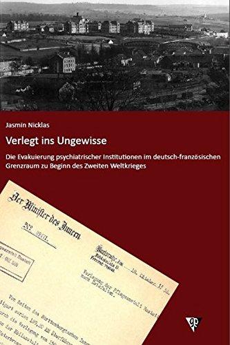 Verlegt ins Ungewisse: Die Evakuierung psychiatrischer Institutionen im deutsch-französischen Grenzraum zu Beginn des Zweiten Weltkrieges ... und Gesellschaft in historischer Perspektive)