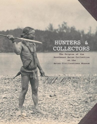 Hunters and Collectors: The Origins of the Southeast Asian Collection at the Asian Civilisations Museum