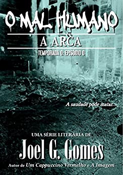 A Arca (O Mal Humano - Temporada 0 Livro 1) (Portuguese Edition) by [Gomes, Joel G.]