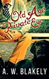 Old Age Private Eye (Old Age Pensioner Investigations (OAPI) Cozy Mysteries) (Volume 1) by A. W. Blakely (2015-12-08)