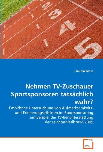 Nehmen TV-Zuschauer Sportsponsoren tatsächlich wahr?: Empirische Untersuchung von Aufmerksamkeits- und Erinnerungseffekten im Sportsponsoring am ... der Leichtathletik WM 2009