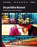 Der perfekte Moment: Den Blick schärfen, besser fotografieren - Christian Schnalzger
