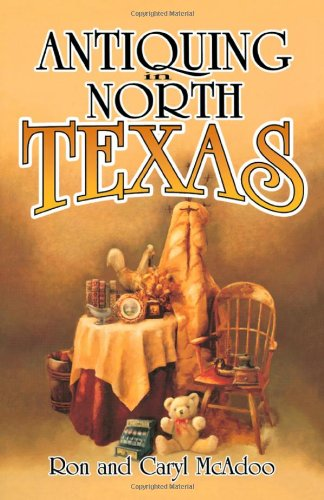 Antiquing in North Texas: A Guide to Antique Shops, Malls, and Flea Markets