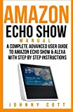 Amazon Echo Show Manual: A Complete Advanced User Guide To Amazon Echo Show & Alexa With Step By Step Instructions