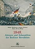 1848. Akteure und Schauplätze der Berliner Revolution (Reihe revolution revisited, Band 1)