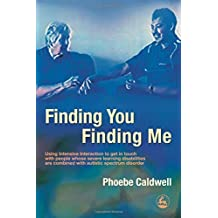 Finding You Finding Me: Using Intensive Interaction To Get In Touch With People Whose Severe Learning Disabilities Are Combined With Autistic Spectrum Disorder by Phoebe Caldwell (2005-09-30)