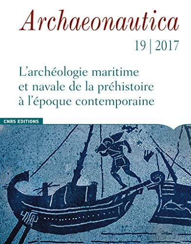 Archaeonautica - numéro 19/2017 L'Archéologie maritime et navale de la préhistoire à l'époque contem (19)