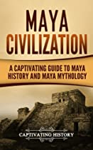 Maya Civilization: A Captivating Guide to Maya History and Maya Mythology: Volume 1 (Mayan Civilization, Aztecs and Incas)