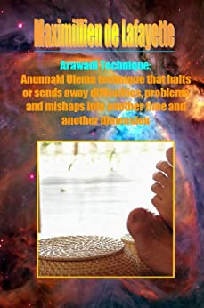 Arawadi Technique. Anunnaki Ulema technique that halts or sends away difficulties, problems and mishaps into another time and another dimension (English Edition) di [de Lafayette, Maximillien]