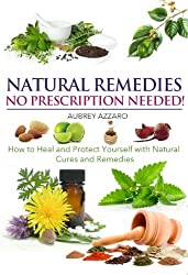 Natural Remedies: No Prescription Needed - How to Heal and Protect Yourself with Natural Cures and Remedies (Herbal Home Remedies that Help Cure Sickness, ... and Overcome Illness) (English Edition)