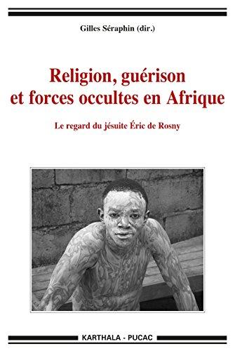 Religion, guérison et forces occultes en Afrique. Le regard du jésuite eric de Rosny (Hommes et Sociétés) par  Gilles Seraphin