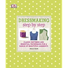 Dressmaking Step by Step: Classic Patterns and Essential Techniques for a Range of Beautiful Garments (Dk Crafts)