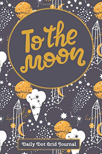 To The Moon Daily Dot Grid Journal: Once In A Blue Moon Theme with Stars, Constellations And Crystals. Your Guide For Making Out Of This World Plans. It's Also A Diary or Notebook.