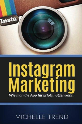 Instagram Marketing: Wie man die App für Erfolg nutzen kann (Social Media Marketing, Online Business, Instagram) (Wie Man Eine App)