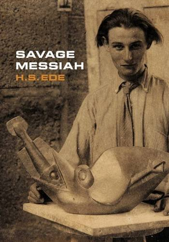 Savage Messiah: A Biography of the Sculptor Henri Gaudier-Brzeska by H. S. (Harold Stanley) Ede (2011-03-01)