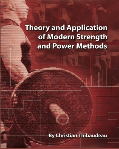 Theory and Application of Modern Strength and Power Methods: Modern methods of attaining super-strength by Christian Thibaudeau (2014-05-01)