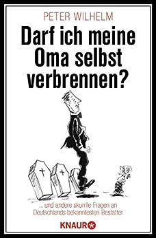 Darf ich meine Oma selbst verbrennen?: ... und andere skurrile Fragen an Deutschlands bekanntesten Bestatter von [Wilhelm, Peter]