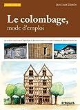 Le colombage, mode d'emploi: Lire et décrire le pan de bois - Diagnostiquer les désordres - Entretenir une maison à colombage - Restaurer le pan de bois...