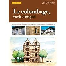 Le colombage, mode d'emploi: Lire et décrire le pan de bois - Diagnostiquer les désordres - Entretenir une maison à colombage - Restaurer le pan de bois