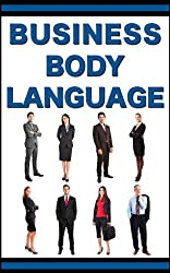 Business Body Language: Learn How To Read, Lead, And Manage With Powerful Body Language (English Edition)