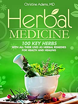 Herbal Medicine: 100 Key Herbs With All Their Uses As Herbal Remedies for Health and Healing (English Edition) par [Adams M.D. Ph.D, Christine]