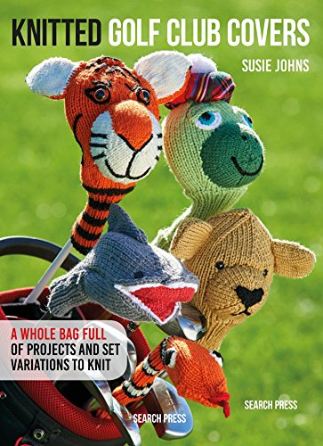 Knitted Golf Club Covers: A Whole Bag Full of Projects to Knit (Twenty to Make) por Susie Johns