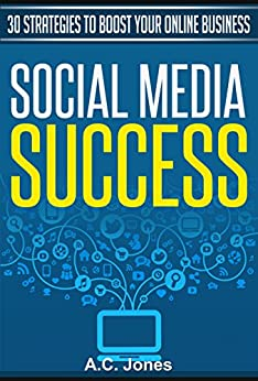Social Media Success: 30 Strategies To Boost Your Online Business (English Edition) di [Jones, A.C.]
