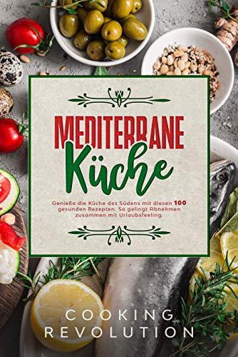 Mediterrane Küche: Genieße die Küche des Südens mit 100 Rezepten für eine gesunde Ernährung. Mit diesem Mittelmeer-Diät-Kochbuch gelingt Abnehmen zusammen mit Urlaubsfeeling.