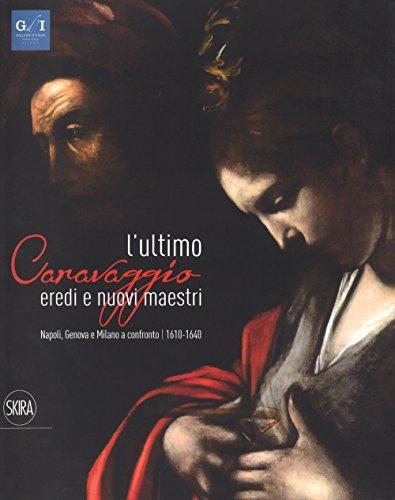 L'ultimo Caravaggio. Eredi e nuovi maestri. Napoli, Genova e Milano a confronto (1610-1640). Ediz. a colori