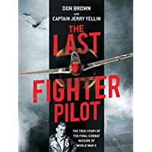 The Last Fighter Pilot: The True Story of the Final Combat Mission of World War II