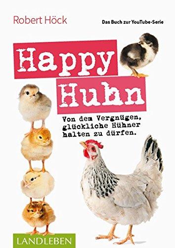 Happy Huhn  Das Buch zur YouTube-Serie: Von dem Vergnügen, glückliche Hühner halten zu dürfen (Cadmos LandLeben)
