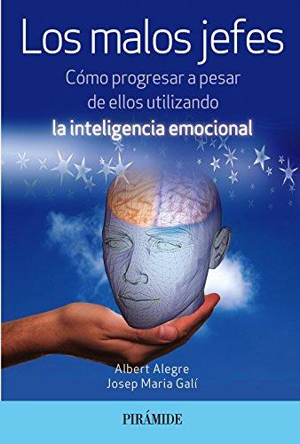 Los malos jefes: Cómo progresar a pesar de ellos utilizando la inteligencia emocional (Empresa Y Gestión) por Albert Alegre Rosselló