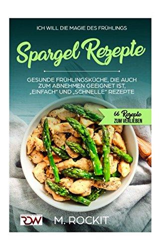 """Spargel Rezepte,Gesunde Frühlingsküche, die auch zum Abnehmen geeignet ist, """"Einfach"""" und """"Schnelle"""" Rezepte: 66 REZEPTE ZUM VERLIEBEN (66 Rezepte zum Verlieben, Teil, Band 23)"""