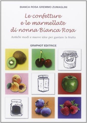 Le confetture e le marmellate di nonna Bianca Rosa. Antichi modi e nuove idee per gustare la frutta: 1