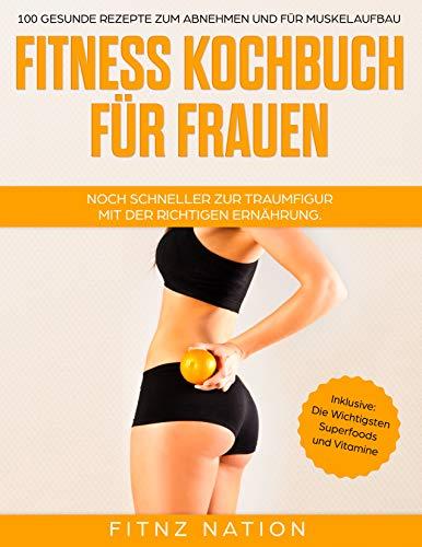 Fitness Kochbuch für Frauen - Noch schneller zur Traumfigur mit der richtigen Ernährung: 100 gesunde Rezepte zum Abnehmen und für Muskelaufbau