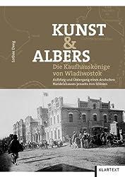 Kunst & Albers: Die Kaufhauskönige von Wladiwostok. Aufstieg und Untergang eines deutschen Handelshauses jenseits von Sibirien