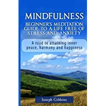 Mindfulness: Beginner's Meditation Guide to a Life Free of Stress and Anxiety: A Road to Attaining Inner Peace, Harmony, and Happiness